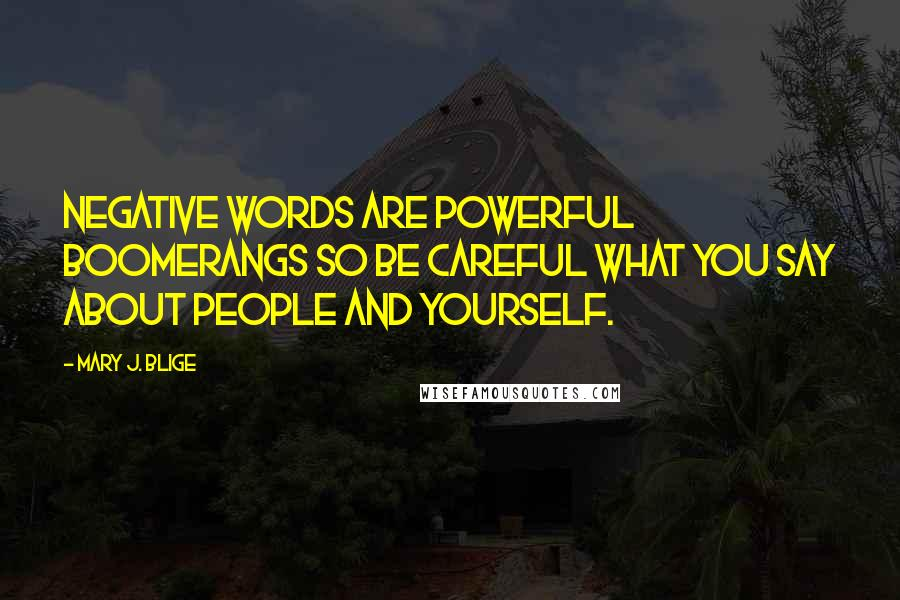 Mary J. Blige quotes: Negative words are powerful boomerangs so be careful what you say about people and yourself.