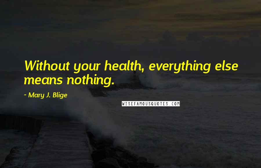 Mary J. Blige quotes: Without your health, everything else means nothing.