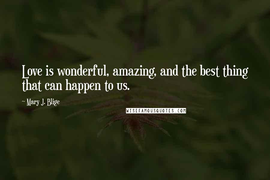 Mary J. Blige quotes: Love is wonderful, amazing, and the best thing that can happen to us.