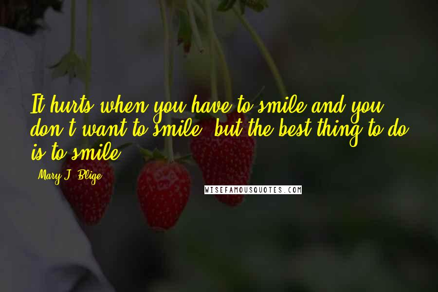 Mary J. Blige quotes: It hurts when you have to smile and you don't want to smile, but the best thing to do is to smile.