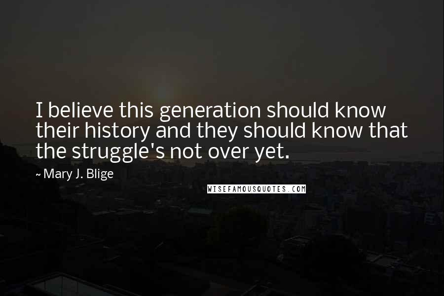 Mary J. Blige quotes: I believe this generation should know their history and they should know that the struggle's not over yet.