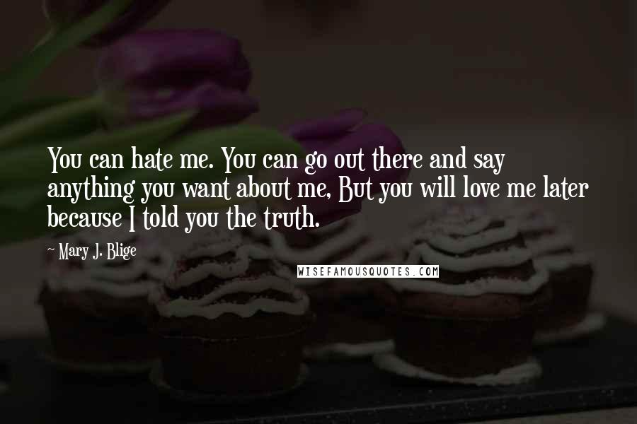 Mary J. Blige quotes: You can hate me. You can go out there and say anything you want about me, But you will love me later because I told you the truth.