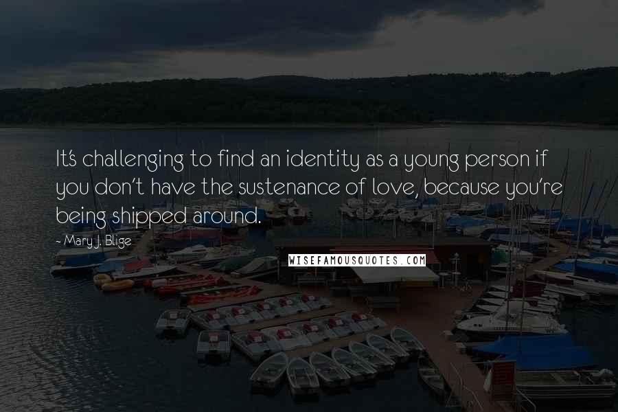 Mary J. Blige quotes: It's challenging to find an identity as a young person if you don't have the sustenance of love, because you're being shipped around.