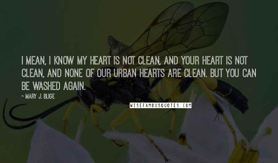 Mary J. Blige quotes: I mean, I know my heart is not clean, and your heart is not clean, and none of our urban hearts are clean. But you can be washed again.