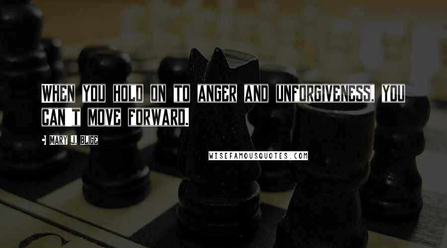 Mary J. Blige quotes: When you hold on to anger and unforgiveness, you can't move forward.