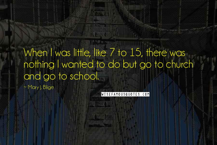 Mary J. Blige quotes: When I was little, like 7 to 15, there was nothing I wanted to do but go to church and go to school.