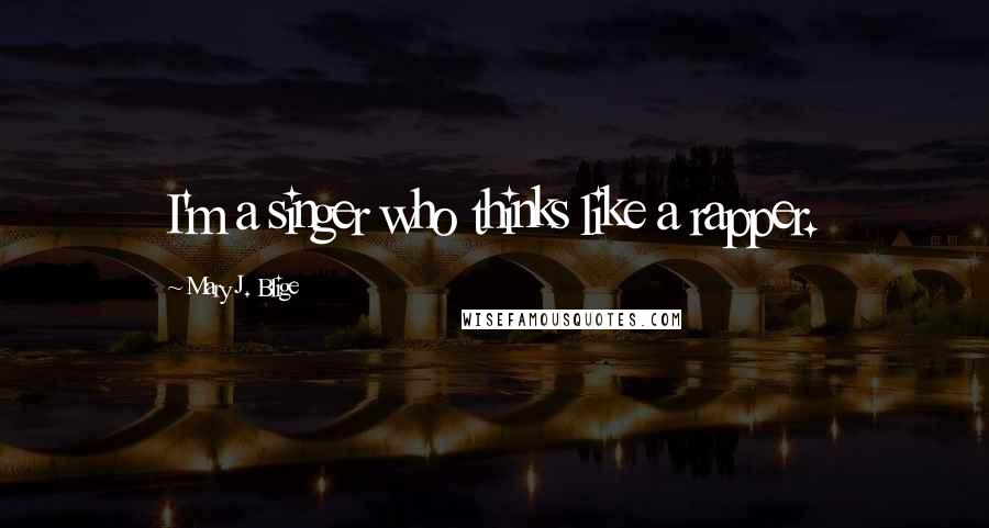 Mary J. Blige quotes: I'm a singer who thinks like a rapper.