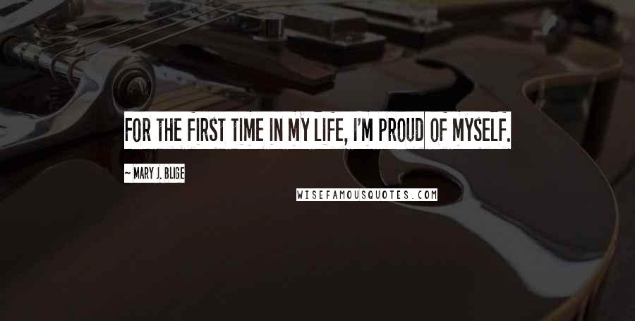 Mary J. Blige quotes: For the first time in my life, I'm proud of myself.