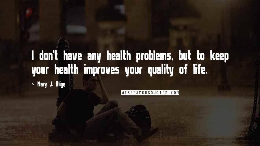 Mary J. Blige quotes: I don't have any health problems, but to keep your health improves your quality of life.