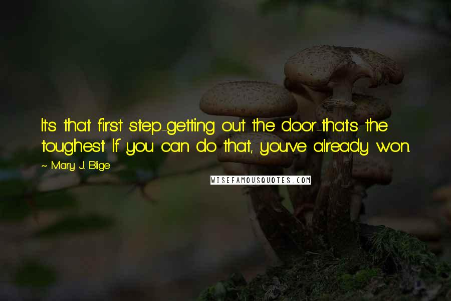Mary J. Blige quotes: It's that first step-getting out the door-that's the toughest. If you can do that, you've already won.