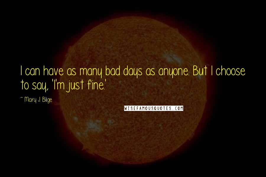 Mary J. Blige quotes: I can have as many bad days as anyone. But I choose to say, 'I'm just fine.'