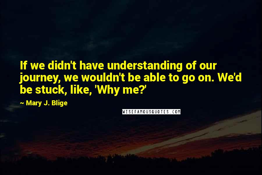 Mary J. Blige quotes: If we didn't have understanding of our journey, we wouldn't be able to go on. We'd be stuck, like, 'Why me?'