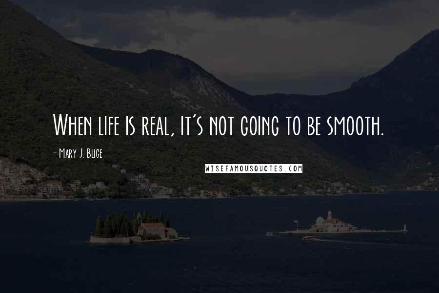 Mary J. Blige quotes: When life is real, it's not going to be smooth.