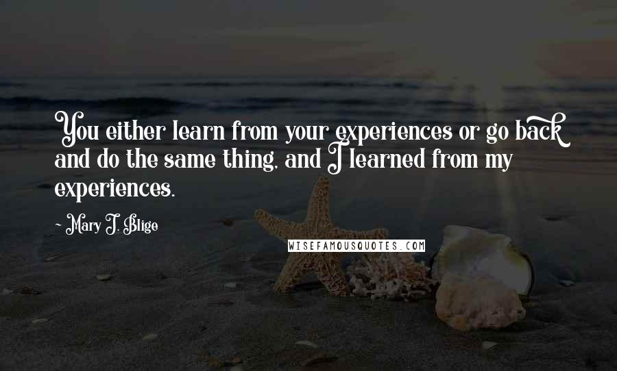 Mary J. Blige quotes: You either learn from your experiences or go back and do the same thing, and I learned from my experiences.
