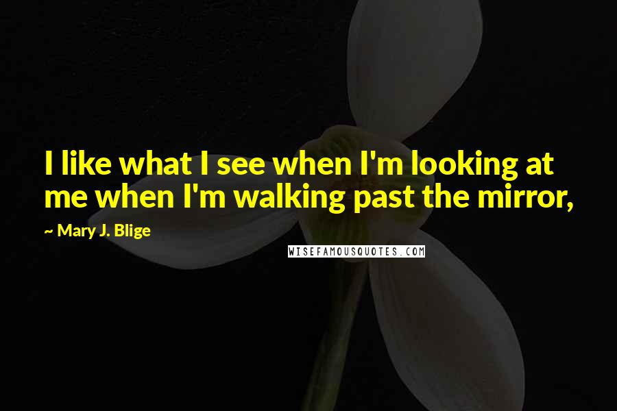 Mary J. Blige quotes: I like what I see when I'm looking at me when I'm walking past the mirror,