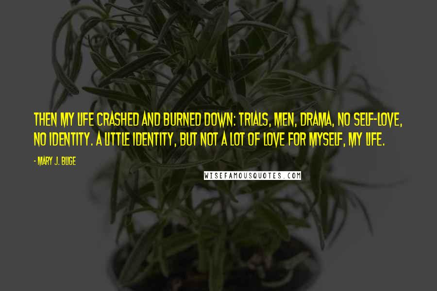 Mary J. Blige quotes: Then my life crashed and burned down: trials, men, drama, no self-love, no identity. A little identity, but not a lot of love for myself, my life.