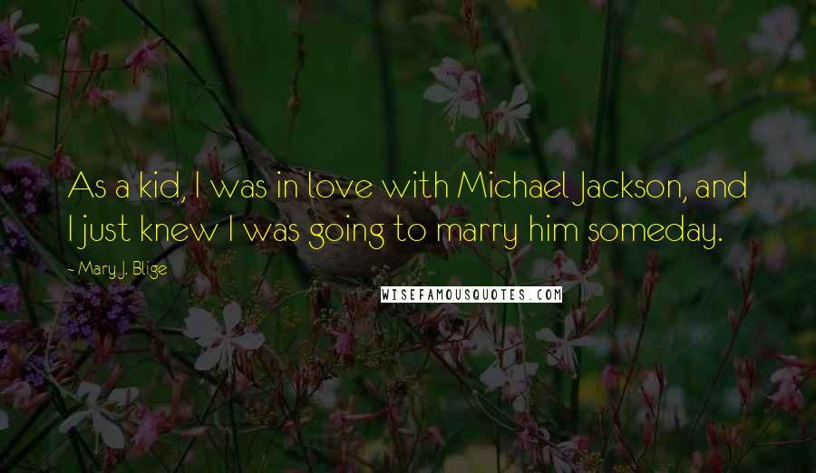 Mary J. Blige quotes: As a kid, I was in love with Michael Jackson, and I just knew I was going to marry him someday.
