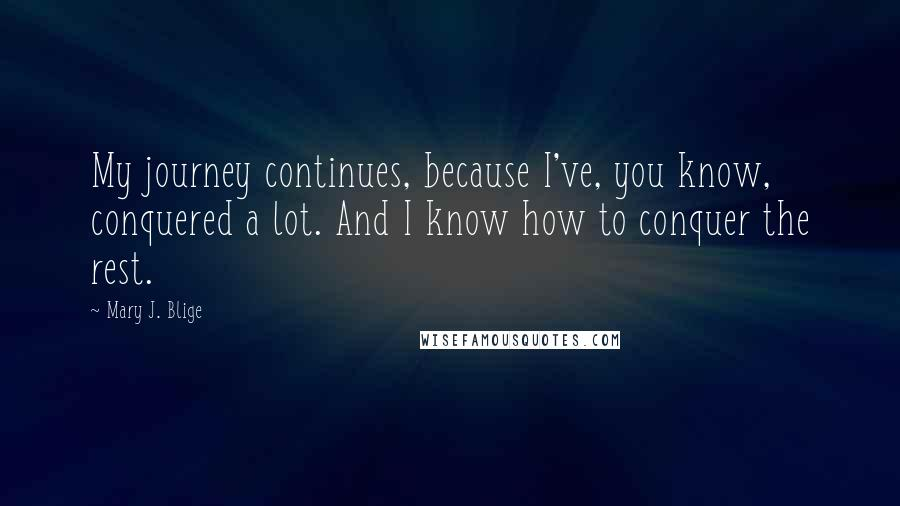Mary J. Blige quotes: My journey continues, because I've, you know, conquered a lot. And I know how to conquer the rest.