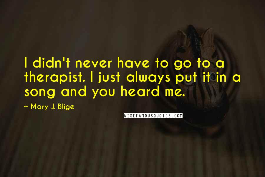 Mary J. Blige quotes: I didn't never have to go to a therapist. I just always put it in a song and you heard me.