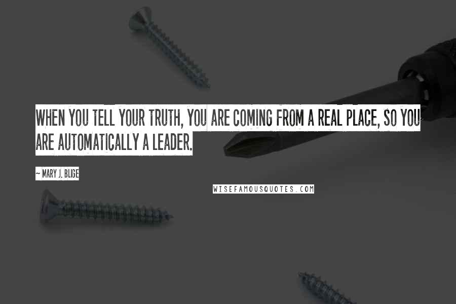 Mary J. Blige quotes: When you tell your truth, you are coming from a real place, so you are automatically a leader.