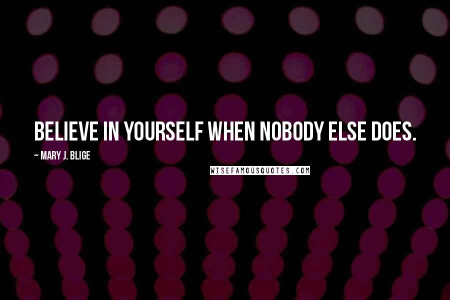 Mary J. Blige quotes: Believe in yourself when nobody else does.