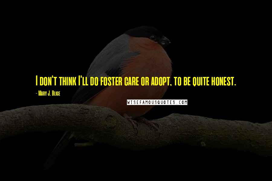 Mary J. Blige quotes: I don't think I'll do foster care or adopt, to be quite honest.