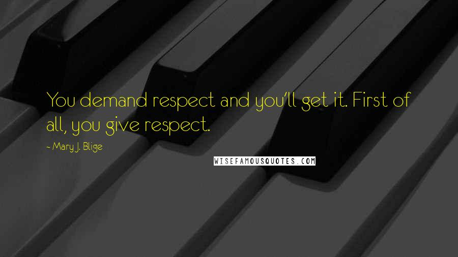 Mary J. Blige quotes: You demand respect and you'll get it. First of all, you give respect.