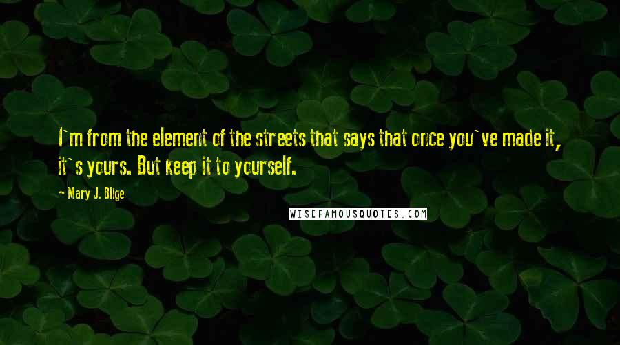 Mary J. Blige quotes: I'm from the element of the streets that says that once you've made it, it's yours. But keep it to yourself.