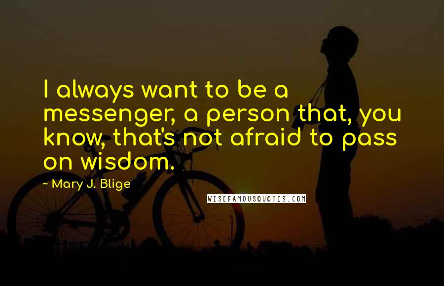 Mary J. Blige quotes: I always want to be a messenger, a person that, you know, that's not afraid to pass on wisdom.