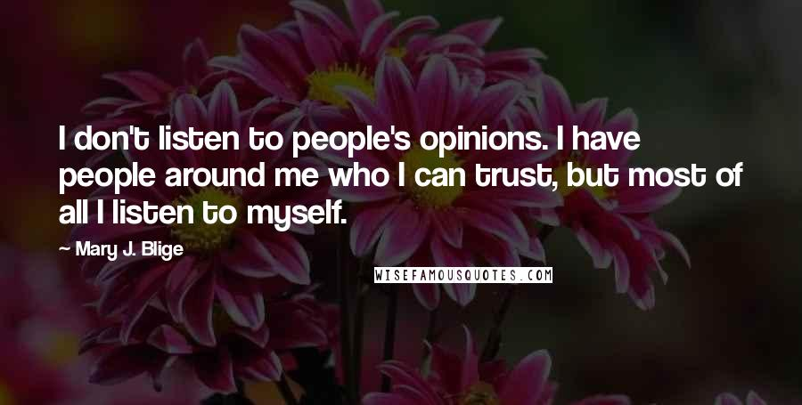 Mary J. Blige quotes: I don't listen to people's opinions. I have people around me who I can trust, but most of all I listen to myself.
