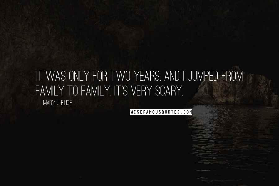 Mary J. Blige quotes: It was only for two years, and I jumped from family to family. It's very scary.