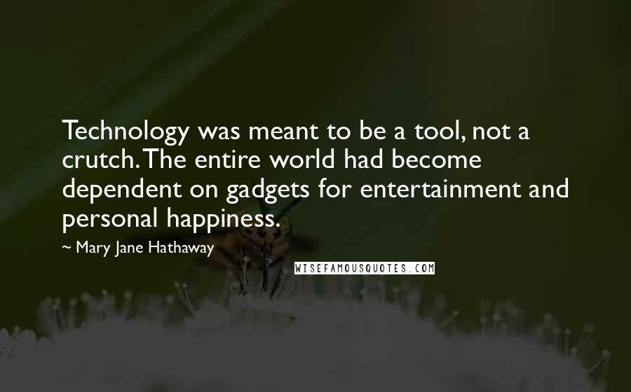 Mary Jane Hathaway quotes: Technology was meant to be a tool, not a crutch. The entire world had become dependent on gadgets for entertainment and personal happiness.