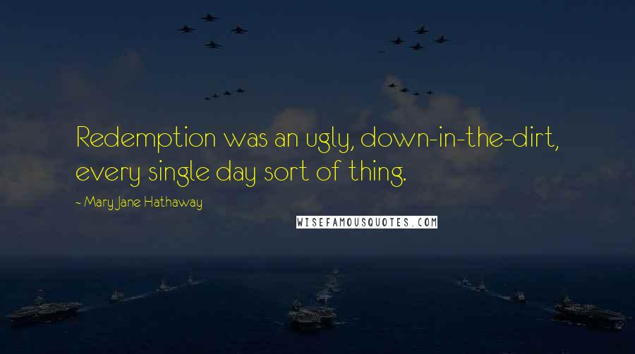 Mary Jane Hathaway quotes: Redemption was an ugly, down-in-the-dirt, every single day sort of thing.