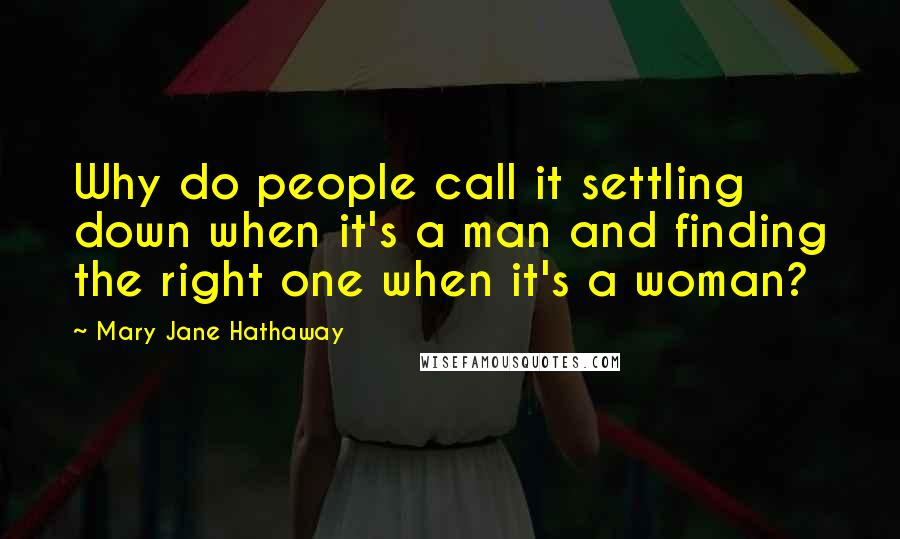 Mary Jane Hathaway quotes: Why do people call it settling down when it's a man and finding the right one when it's a woman?