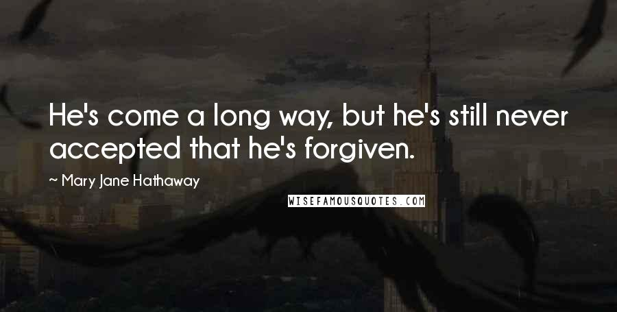 Mary Jane Hathaway quotes: He's come a long way, but he's still never accepted that he's forgiven.