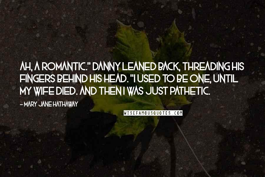 "Mary Jane Hathaway quotes: Ah, a romantic."" Danny leaned back, threading his fingers behind his head. ""I used to be one, until my wife died. And then I was just pathetic."