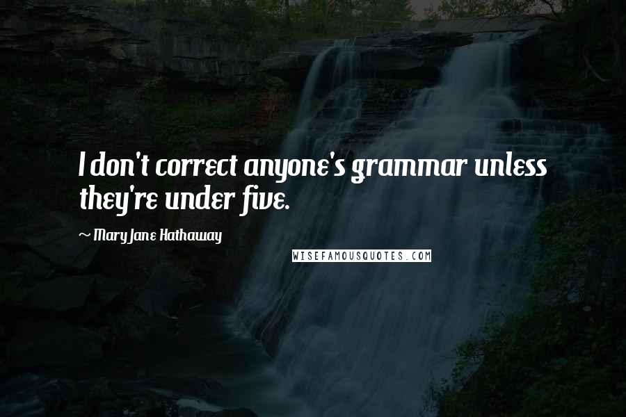 Mary Jane Hathaway quotes: I don't correct anyone's grammar unless they're under five.