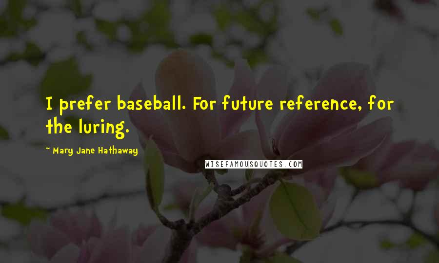 Mary Jane Hathaway quotes: I prefer baseball. For future reference, for the luring.