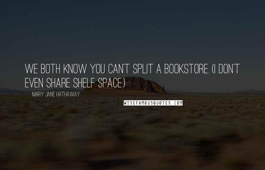 Mary Jane Hathaway quotes: We both know you can't split a bookstore. (I don't even share shelf space.)