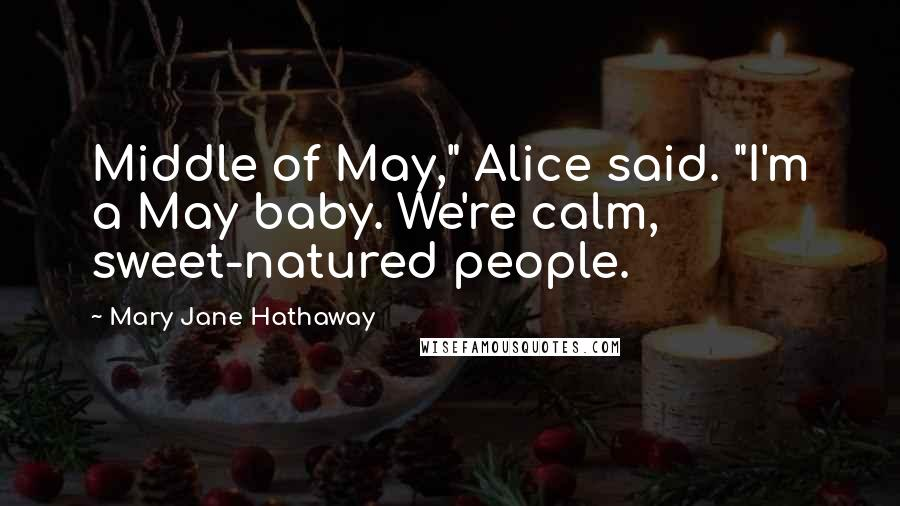"Mary Jane Hathaway quotes: Middle of May,"" Alice said. ""I'm a May baby. We're calm, sweet-natured people."