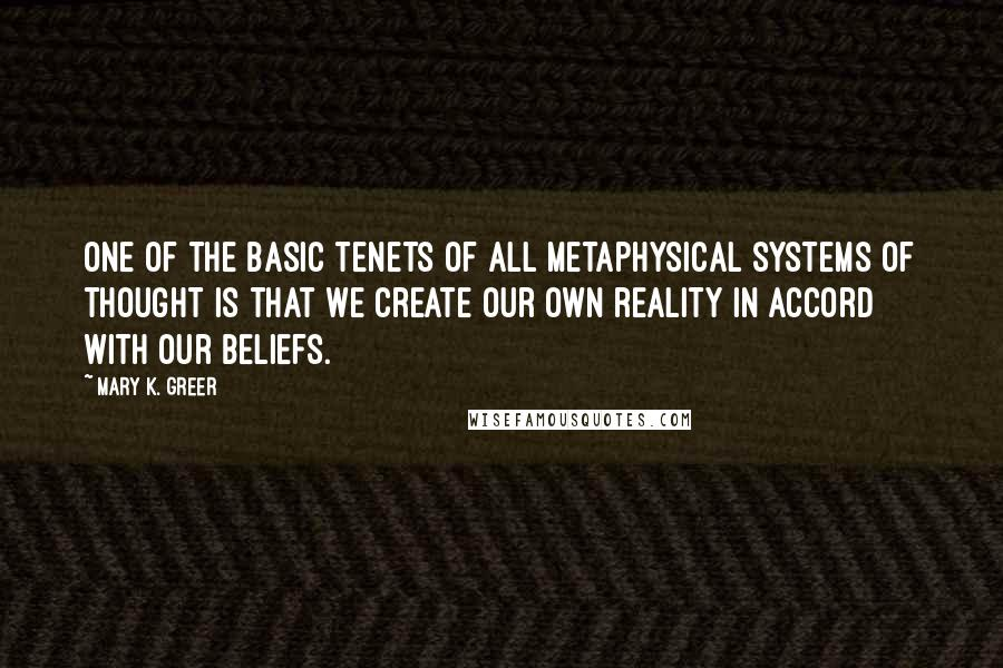 Mary K. Greer quotes: One of the basic tenets of all metaphysical systems of thought is that we create our own reality in accord with our beliefs.