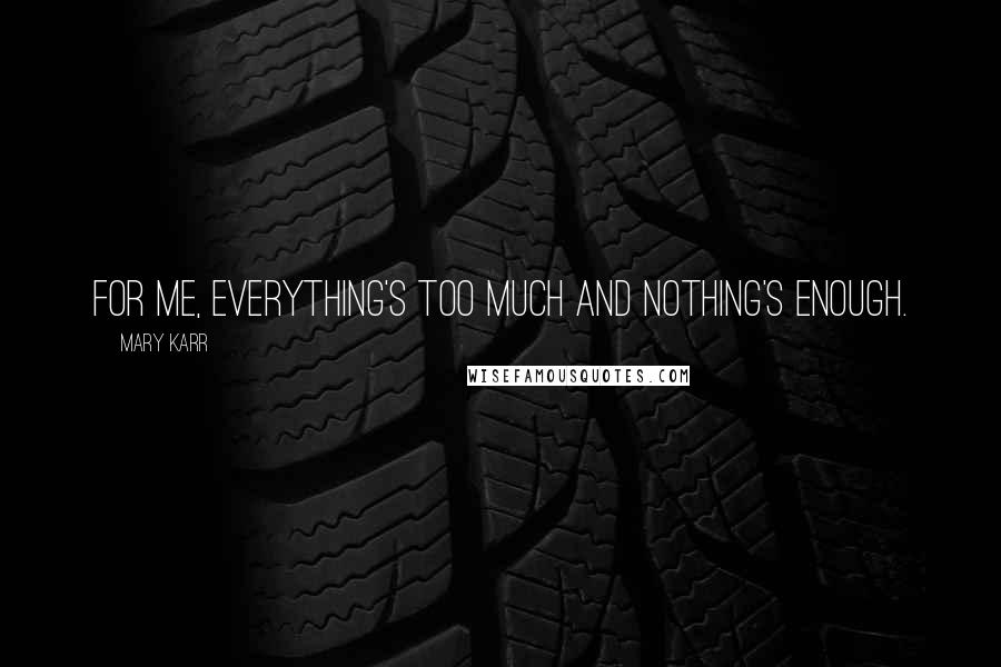 Mary Karr quotes: For me, everything's too much and nothing's enough.