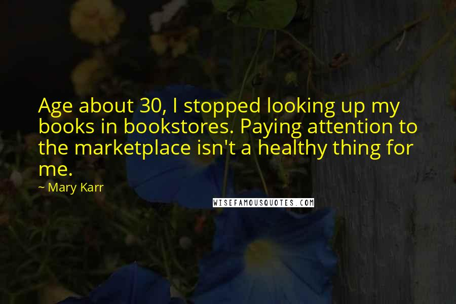 Mary Karr quotes: Age about 30, I stopped looking up my books in bookstores. Paying attention to the marketplace isn't a healthy thing for me.