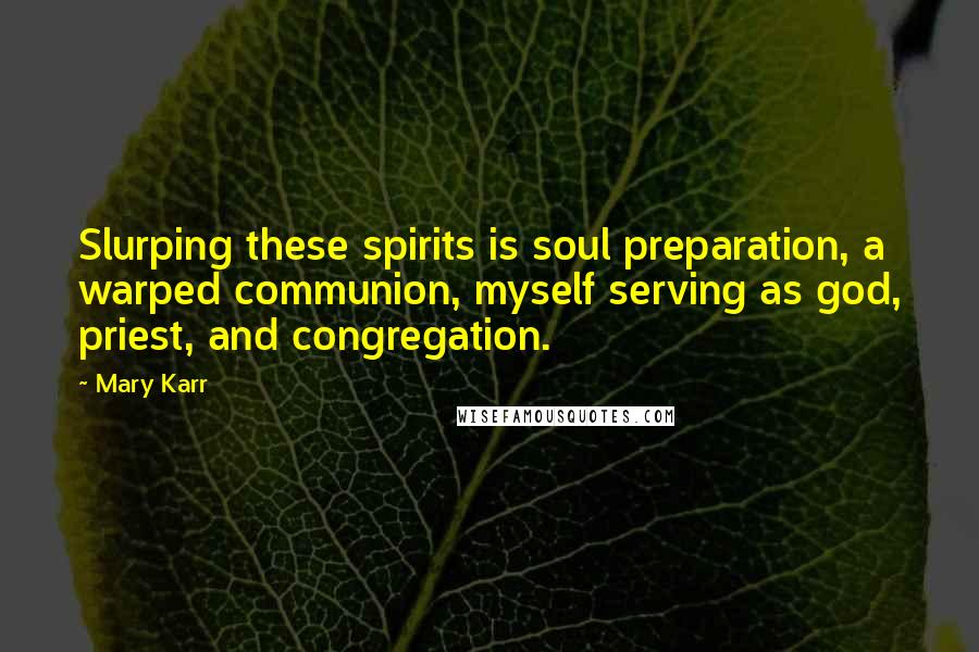 Mary Karr quotes: Slurping these spirits is soul preparation, a warped communion, myself serving as god, priest, and congregation.