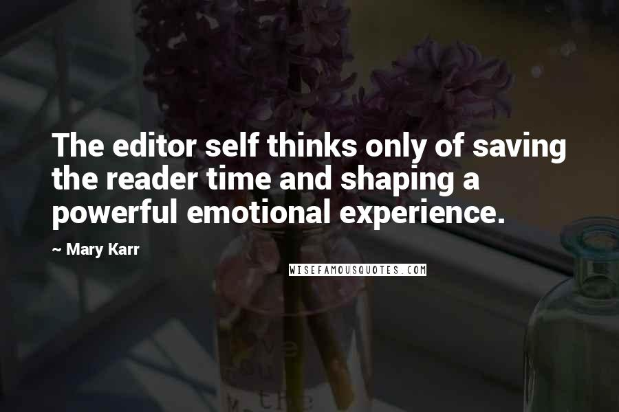 Mary Karr quotes: The editor self thinks only of saving the reader time and shaping a powerful emotional experience.