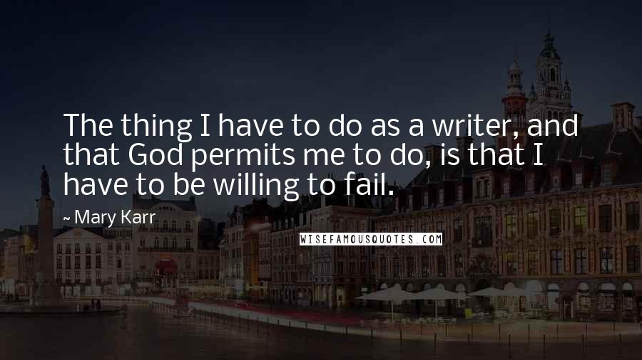 Mary Karr quotes: The thing I have to do as a writer, and that God permits me to do, is that I have to be willing to fail.