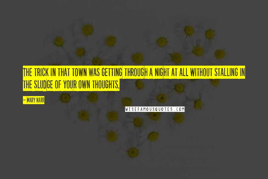 Mary Karr quotes: The trick in that town was getting through a night at all without stalling in the sludge of your own thoughts.