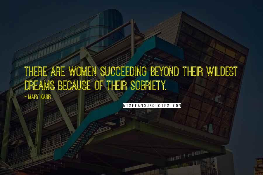 Mary Karr quotes: There are women succeeding beyond their wildest dreams because of their sobriety.