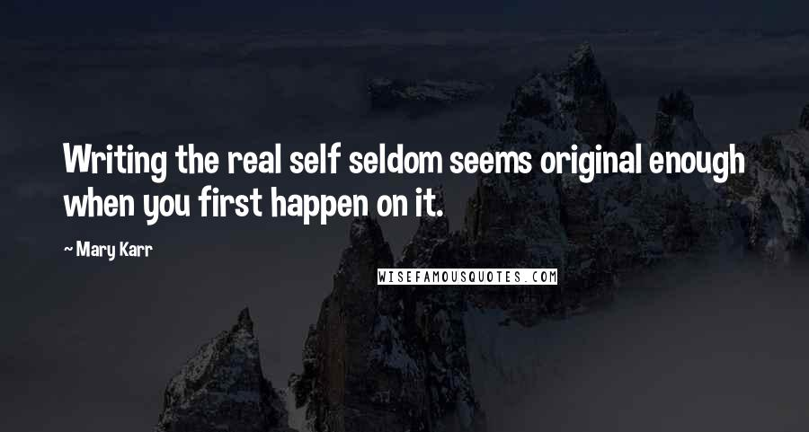 Mary Karr quotes: Writing the real self seldom seems original enough when you first happen on it.