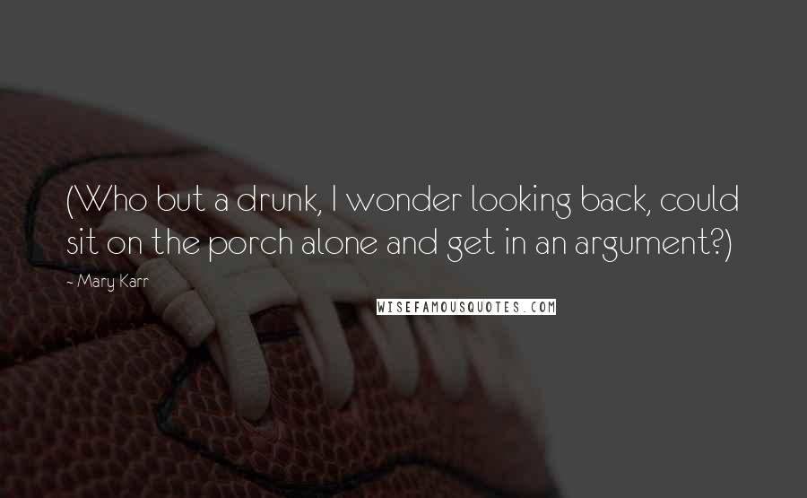Mary Karr quotes: (Who but a drunk, I wonder looking back, could sit on the porch alone and get in an argument?)